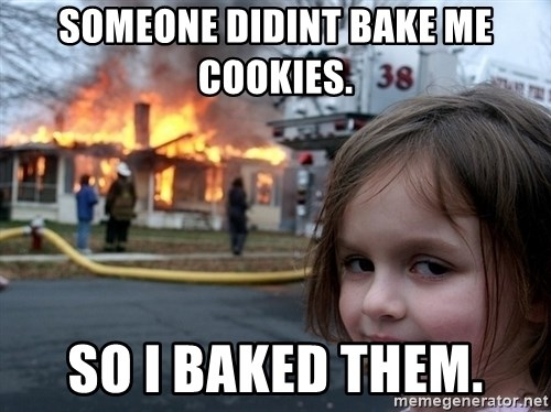 Disaster Girl - Someone didint bake me cookies. So i baked them.