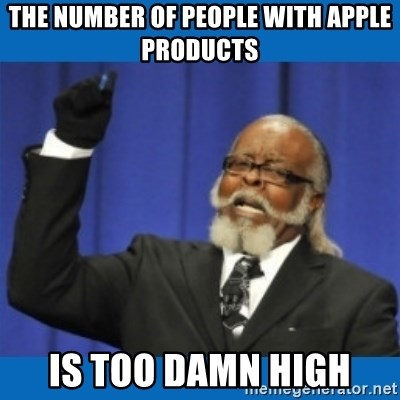 Too damn high - the number of people with apple products IS TOO DAMN HIGH