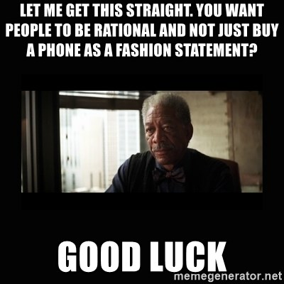 Good Luck Morgan Freeman - let me get this straight. you want people to be rational and not just buy a phone as a fashion statement?  Good luck