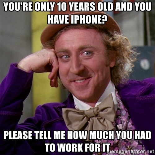 Willy Wonka - you're only 10 years old and you have iphone? please tell me how much you had to work for it