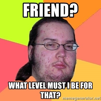 Butthurt Dweller - Friend? What level must I be for that?