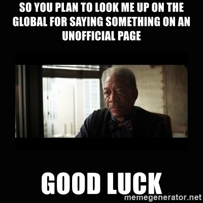 Good Luck Morgan Freeman - So you plan to look me up on the global for saying something on an unofficial page GOOD LUCK