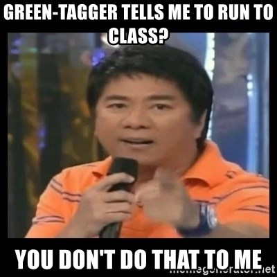 You don't do that to me meme - green-tagger tells me to run to class? you don't do that to me