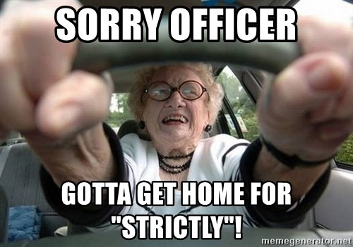 """Typical Driver - Sorry Officer Gotta get home for """"Strictly""""!"""
