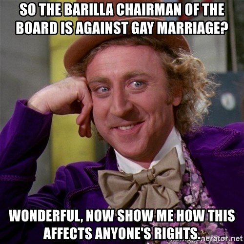 Willy Wonka - So the barilla chairman of the board is against gay marriage? wonderful, now show me how this affects anyone's rights.