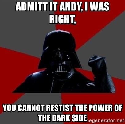Vadermemes - Admitt it andy, i was right, you cannot restist the power of the dark side