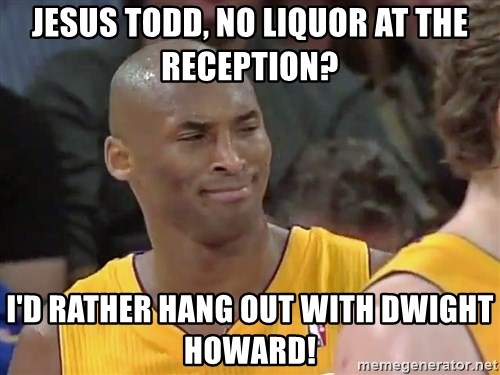kobe beann - Jesus Todd, no liquor at the reception? I'd rather hang out with dwight howard!