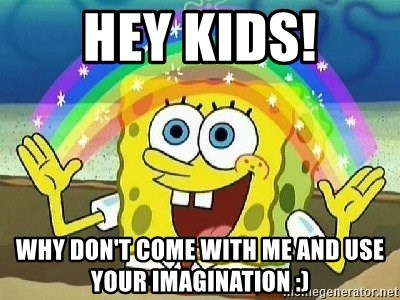Imagination - Hey Kids! Why don't come with me and use your imagination :)