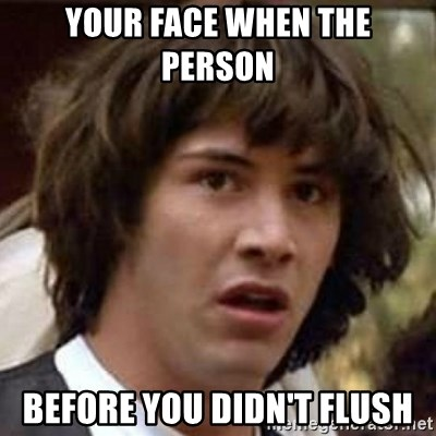 Conspiracy Keanu - Your face when the person  before you didn't flush