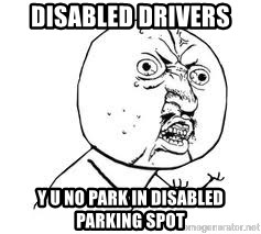 Y U SO - Disabled Drivers Y U no park in disabled parking spot