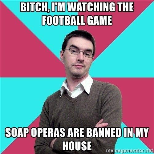 Privilege Denying Dude - Bitch, I'm watching the football game Soap operas are banned in my house