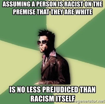Tyler Durden - assuming a person is racist on the premise that they are white is no less prejudiced than racism itself