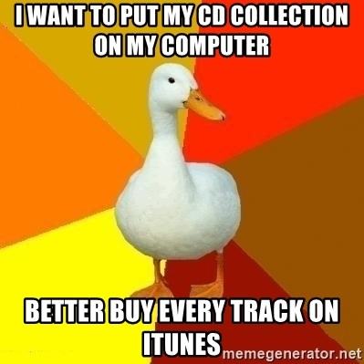 Technologically Impaired Duck - I want to put my CD collection on my computer  Better buy every track on iTunes
