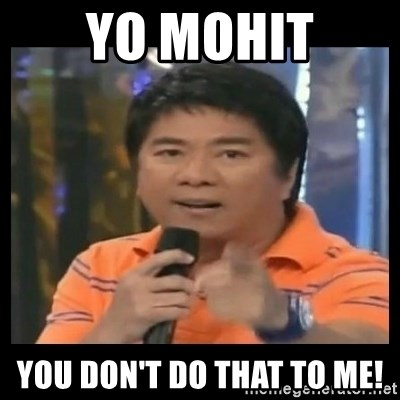 You don't do that to me meme - Yo Mohit You don't do that to me!