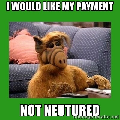 alf - I WOULD LIKE MY PAYMENT NOT NEUTURED