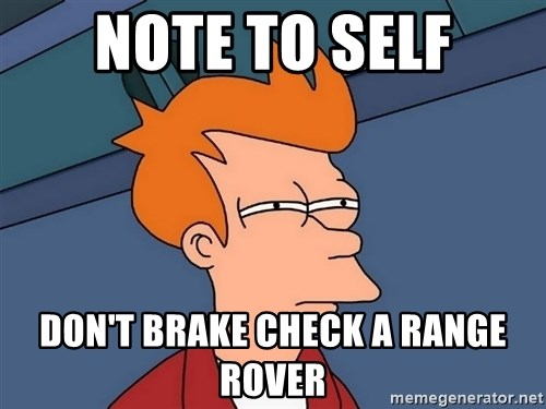 Futurama Fry - note to self don't brake check a range rover