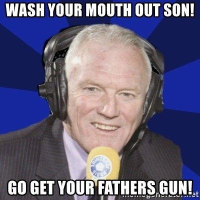 Optimistic Eddie Gray  - Wash your mouth out son!  Go get your Fathers gun!