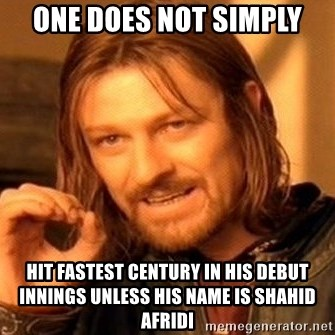 One Does Not Simply - one does not simply hit fastest century in his debut innings unless his name is shahid afridi