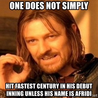 One Does Not Simply - one does not simply hit fastest century in his debut inning unless his name is afridi