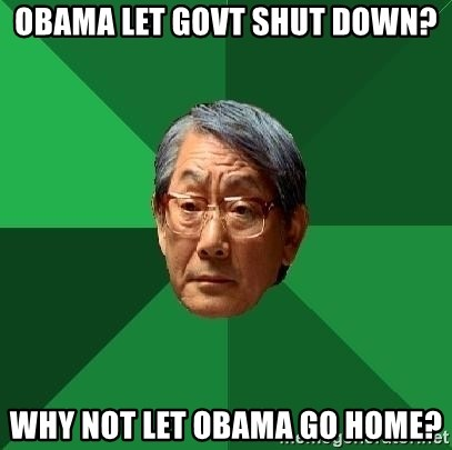High Expectations Asian Father - obama let govt shut down? why not let obama go home?