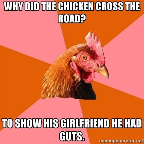 Anti Joke Chicken - why did the chicken cross the road? to show his girlfriend he had guts.