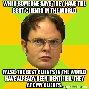 Courage Dwight - when someone says they have the best clients in the world false. the best clients in the world have already been identified. they are my clients.