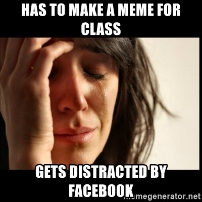 First World Problems - has to make a meme for class gets distracted by Facebook