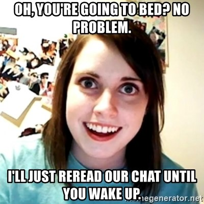 Clingy Girlfriend - Oh, you're going to bed? No problem. I'll just reread our chat until you wake up.