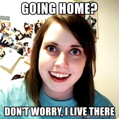 Clingy Girlfriend - Going home? don't worry, I live there