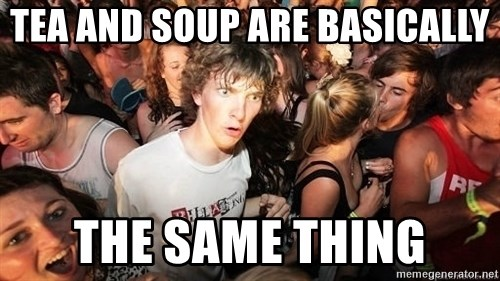 Sudden Realization Ralph - TEA AND SOUP ARE BASICALLY THE SAME THING
