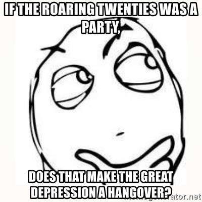Derp thinking - If the roaring twenties was a party, does that make the Great Depression a hangover?