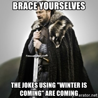 """Brace yourselves. - BRace Yourselves The jokes using """"winter is coming"""" are coming"""