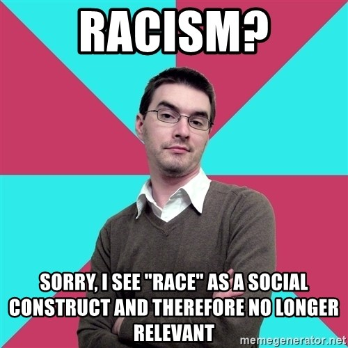 """Privilege Denying Dude - Racism? Sorry, I see """"race"""" as a social construct and therefore no longer relevant"""