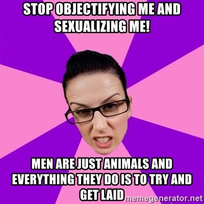 Privilege Denying Feminist - stop objectifying me and sexualizing me! men are just animals and everything they do is to try and get laid