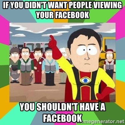 Captain  Obvious South Park - if you didn't want people viewing your Facebook you shouldn't have a Facebook