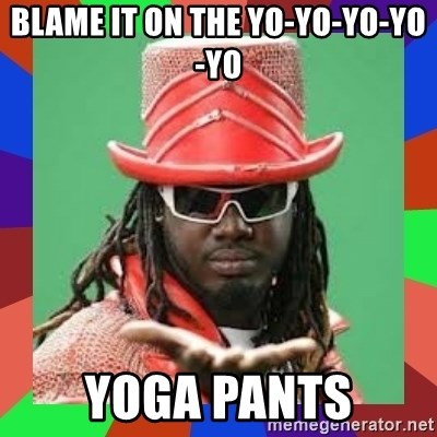 t pain - Blame it on the yo-yo-yo-yo-yo yoga pants