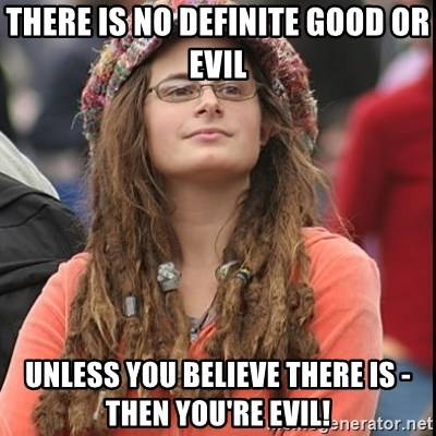 College Liberal - there is no definite good or evil unless you believe there is - then you're evil!