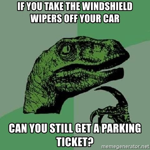 Philosoraptor - if you take the windshield wipers off your car can you still get a parking ticket?