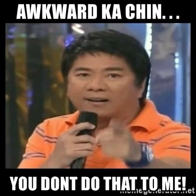 You don't do that to me meme - AWKWARD KA CHIN. . . YOU dont do that to me!