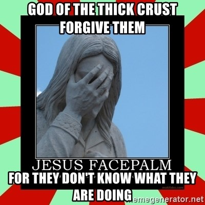 Jesus Facepalm - God of the thick crust forgive them for they don't know what they are doing