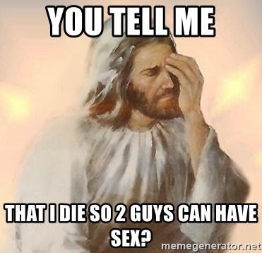 Facepalm Jesus - you tell me that I die so 2 guys can have sex?