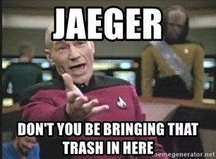 Picard Wtf - JAEGER Don't you be bringing that trash in here