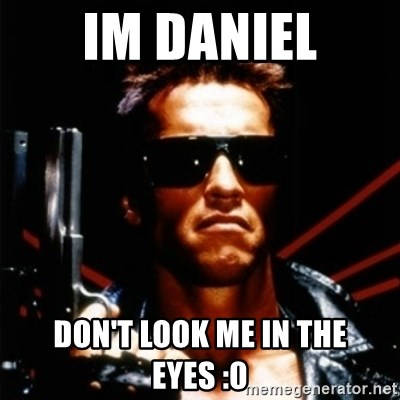 Arnold Schwarzenegger i will be back - im Daniel don't look me in the eyes :0