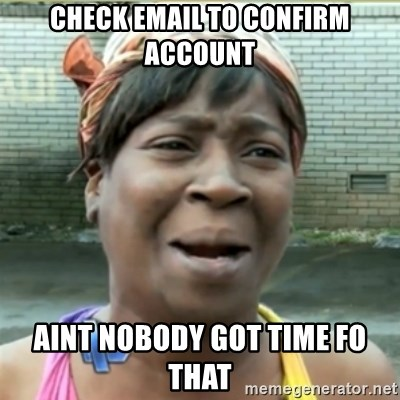 Ain't Nobody got time fo that - Check email to confirm account aint nobody got time fo that