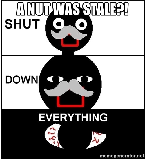 Shut Down Everything - A nut was stale?!