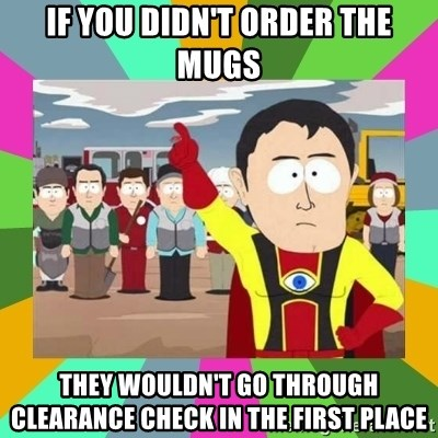 Captain  Obvious South Park - if you didn't order the mugs They wouldn't go through clearance check in the first place