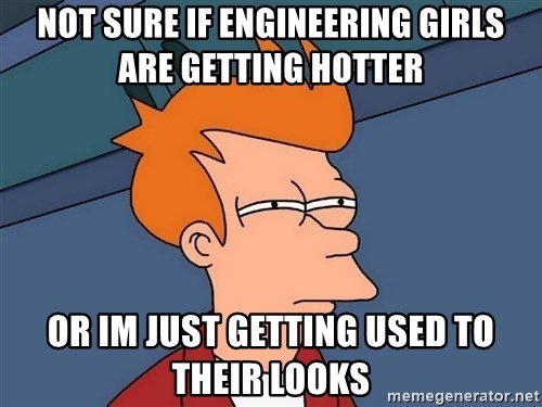 Futurama Fry - not sure if engineering girls are getting hotter or im just getting used to their looks