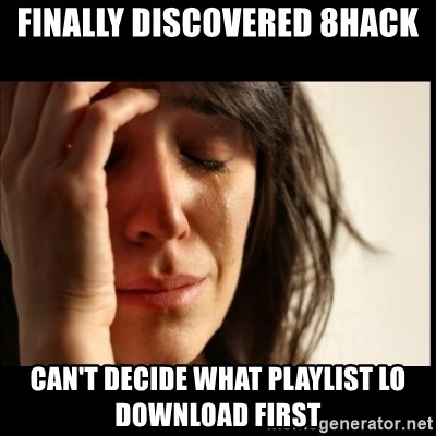 First World Problems - Finally discovered 8hack Can't decide what playlist lo download first