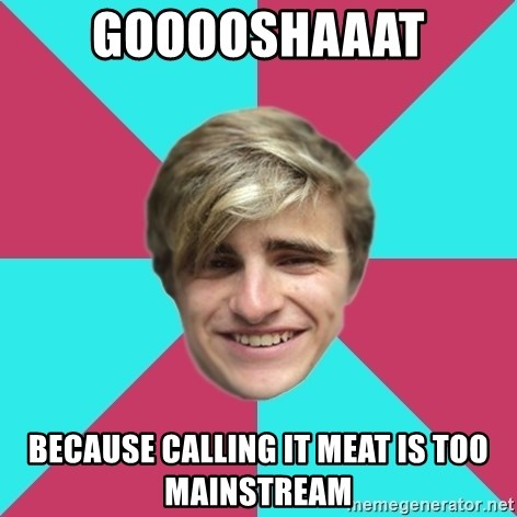 George is too Mainstream. - Gooooshaaat Because calling it meat is too mainstream