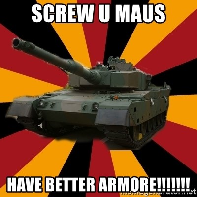 http://memegenerator.net/The-Impudent-Tank3 - screw U maus  have better armore!!!!!!!